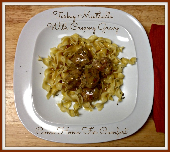 Turkey Meatballs with Creamy Gravy Come Home For Comfort