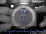Getting Into Focus Taking Pictures or Valuing Family Time