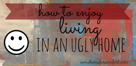 How to Enjoy Living in an Ugly Home