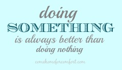 Doing Something Is Always Better Than Doing Nothing Come Home For Comfort