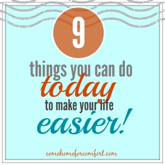9 Things You Can Do Today To Make Your Life Easier - Come Home For Comfort