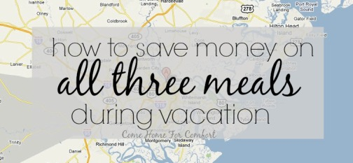 How To Save Money On All Three Meals During Vacation via ComeHomeForComfort.com