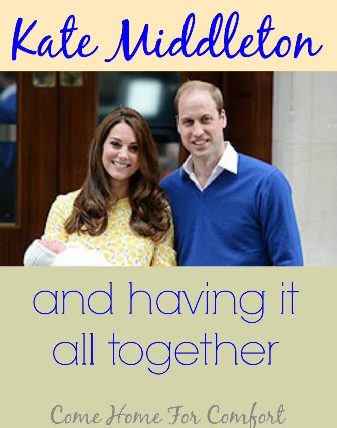 Kate Middleton and Having It All Together via ComeHomeForComfort.com