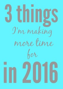 3 things I'm making more time for in 2016