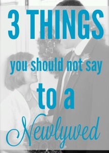 3 things you should not say to a newlywed via ComeHomeForComfort